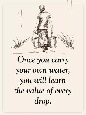 Once you carry your own water, you will learn the value of every drop