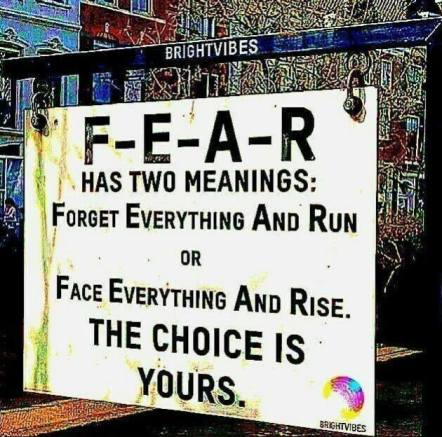 FEAR has two meanings: Forget Everything and Run or Face Everything and Rise. The Choice is Yours